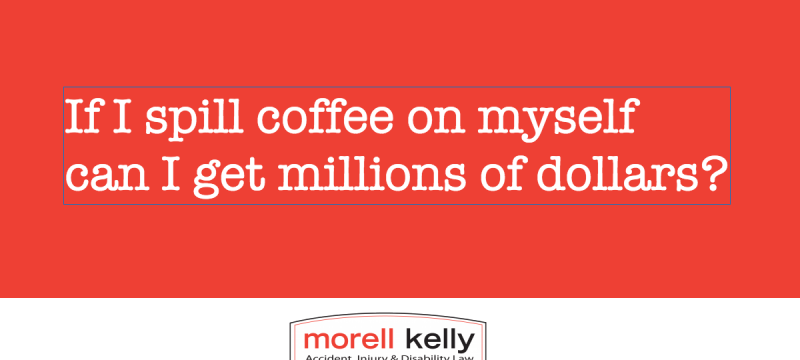 Myth? If hot coffee is spilt on me can I get awarded millions of dollars?