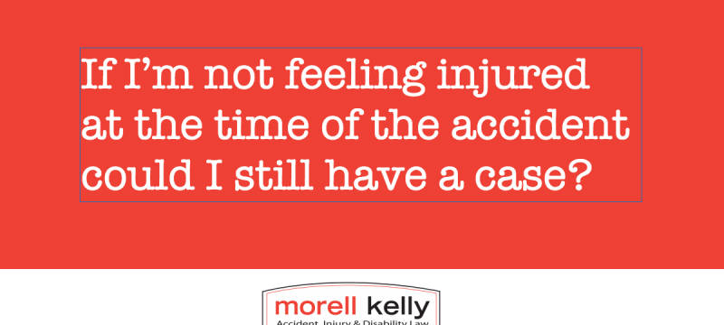 If I'm not feeling injured at the time of the accident could I still have a case?